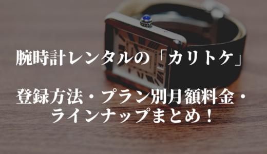 カリトケの登録方法とプラン別の月額料金・ラインナップまとめ。腕時計レンタルサービスを紹介