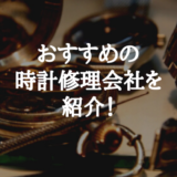 腕時計を安く修理できるおすすめの修理会社を紹介!【値段・納期】