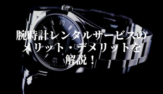 腕時計レンタルサービスのメリット・デメリットを解説